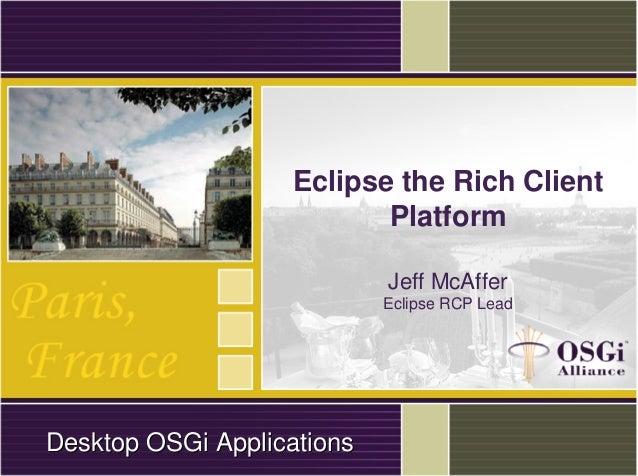 Eclipse the Rich Client Platform Jeff McAffer Eclipse RCP Lead DesktopDesktop OSGiOSGi ApplicationsApplications