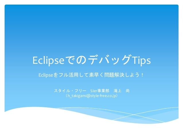 EclipseでのデバッグTips Eclipseをフル活用して素早く問題解決しよう! スタイル・フリー SIer事業部 滝上 尚 (h_takigami@style-free.co.jp)