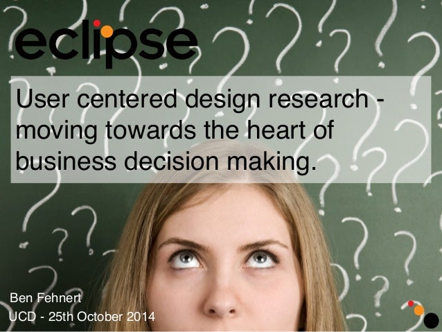 User centered design research -  moving towards the heart of  business decision making.  Ben Fehnert  UCD - 25th October 2...