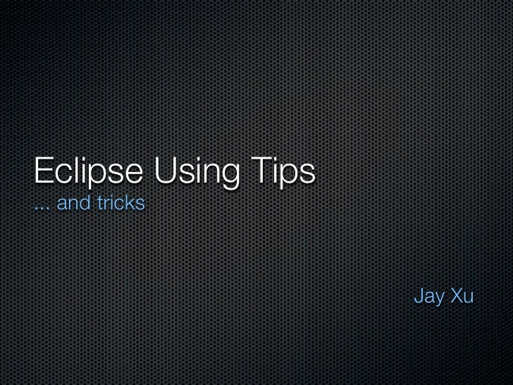 Eclipse Using Tips... and tricks                     Jay Xu
