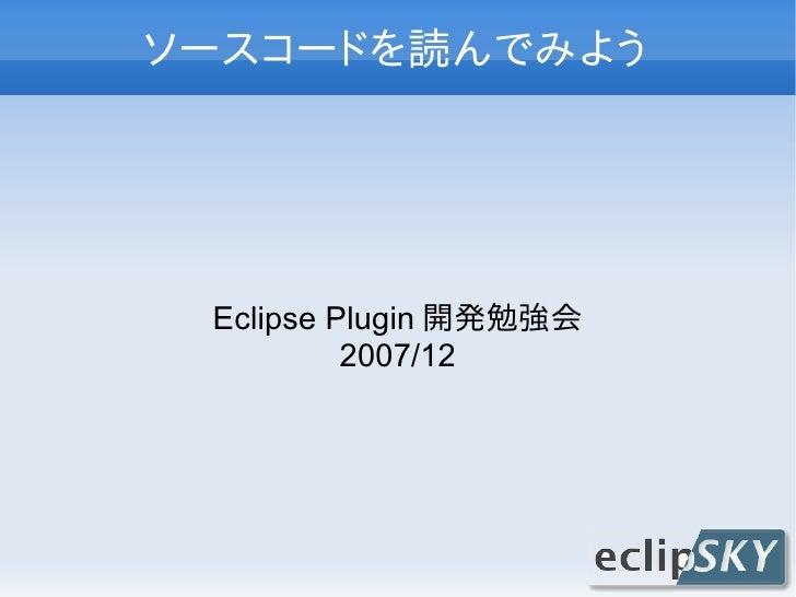 ソースコードを読んでみよう      Eclipse Plugin 開発勉強会           2007/12
