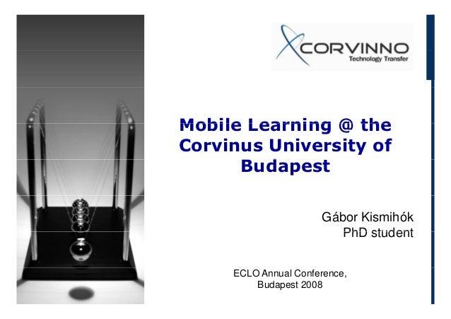 Mobile Learning @ theCorvinus University of      Budapest                      Gábor Kismihók                         PhD ...