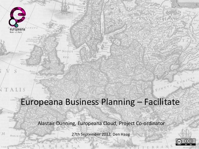 Europeana Business Planning – Facilitate Alastair Dunning, Europeana Cloud, Project Co-ordinator 27th September 2012, Den ...