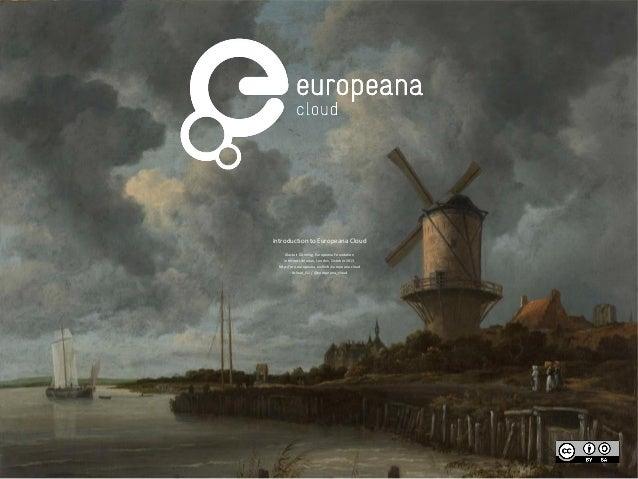 Introduction to Europeana Cloud Alastair Dunning, Europeana Foundation Internet Librarian, London, October 2013 http://pro...