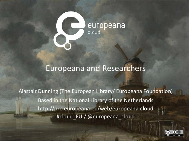 Europeana and Researchers Alastair Dunning (The European Library/ Europeana Foundation) Based in the National Library of t...