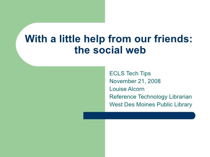 With a little help from our friends:  the social web ECLS Tech Tips November 21, 2008 Louise Alcorn Reference Technology L...