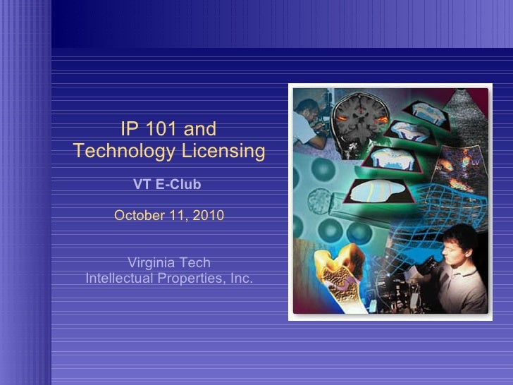 IP 101 and  Technology Licensing VT E-Club  October 11, 2010 Virginia Tech Intellectual Properties, Inc.