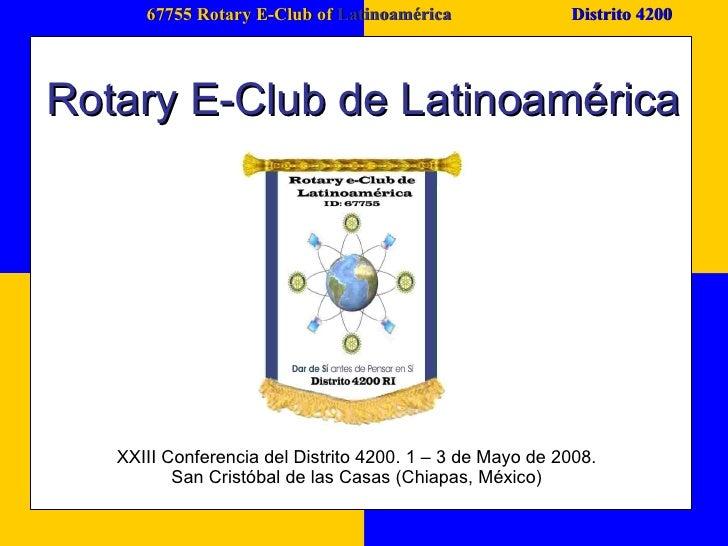 67755 Rotary E-Club of  Latinoamérica Distrito 4200 Rotary E-Club de Latinoamérica XXIII Conferencia del Distrito 4200. 1 ...