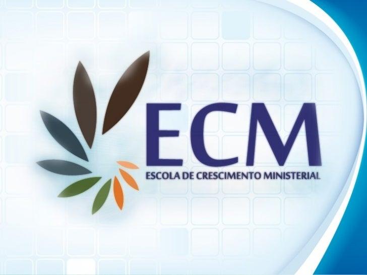 O QUE É A ECM?• Escola de Crescimento Ministerial.  Uma Escola Bíblica com foco no  desenvolvimento pessoal e  ministeria...