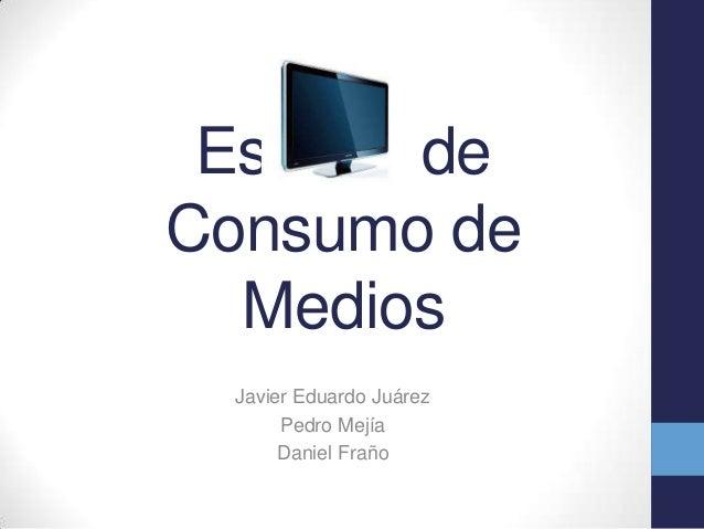 Estudio de Consumo de Medios Javier Eduardo Juárez Pedro Mejía Daniel Fraño