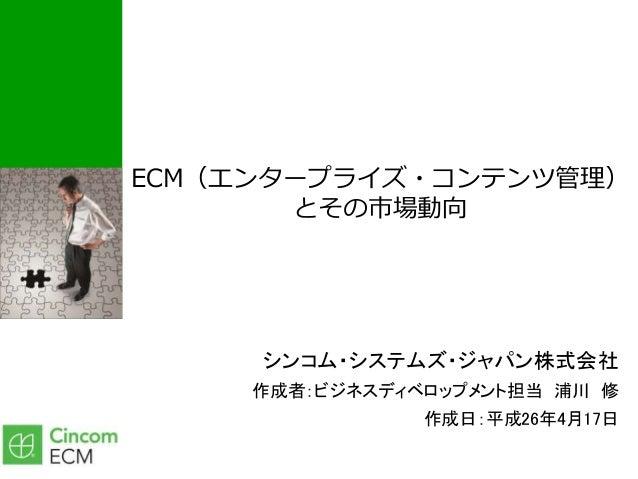 ECM(エンタープライズ・コンテンツ管理) とその市場動向 シンコム・システムズ・ジャパン株式会社 作成者:ビジネスディベロップメント担当 浦川 修 作成日:平成26年4月17日