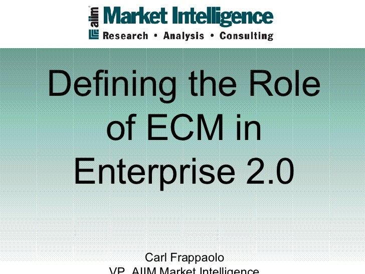 Defining the Role of ECM in Enterprise 2.0 Carl Frappaolo VP, AIIM Market Intelligence