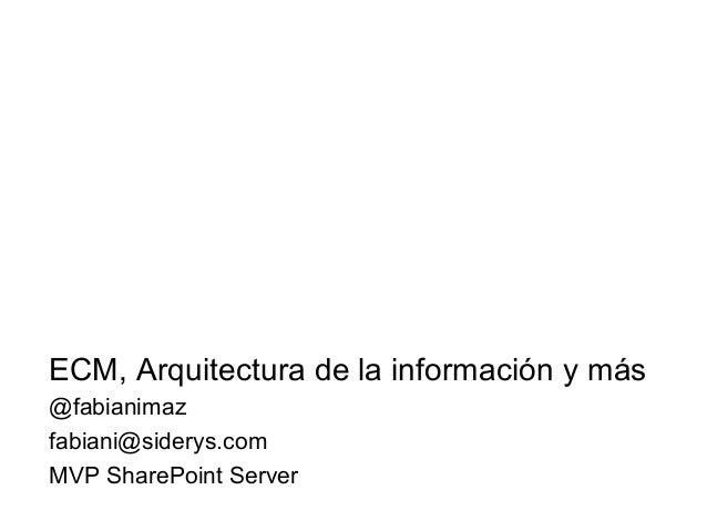 ECM, Arquitectura de la información y más@fabianimazfabiani@siderys.comMVP SharePoint Server