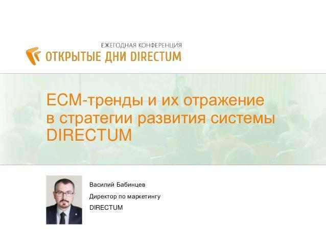ECM-тренды и их отражение в стратегии развития системы DIRECTUM Василий Бабинцев Директор по маркетингу DIRECTUM