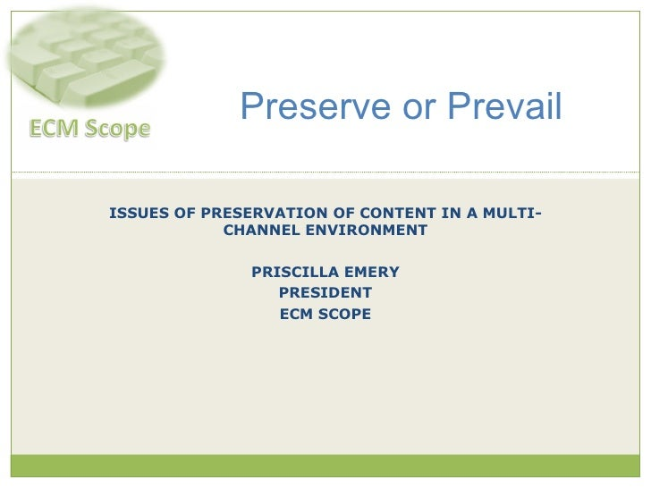 ISSUES OF PRESERVATION OF CONTENT IN A MULTI-CHANNEL ENVIRONMENT PRISCILLA EMERY PRESIDENT ECM SCOPE Preserve or Prevail