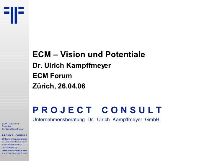 ECM – Vision und Potentiale Dr. Ulrich Kampffmeyer ECM Forum Zürich, 26.04.06 P R O J E C T   C O N S U L T Unternehmensbe...