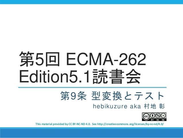 第5回 ECMA-262 Edition5.1読書会 第9条 型変換とテスト hebikuzure aka 村地 彰 This material provided by CC BY-NC-ND 4.0. See http://creativec...