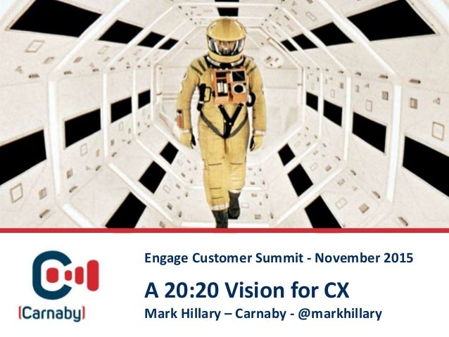 A 20:20 Vision for CX Mark Hillary – Carnaby - @markhillary Engage Customer Summit - November 2015