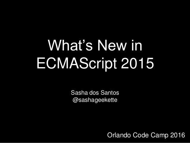 What's New in ECMAScript 2015 Sasha dos Santos @sashageekette Orlando Code Camp 2016