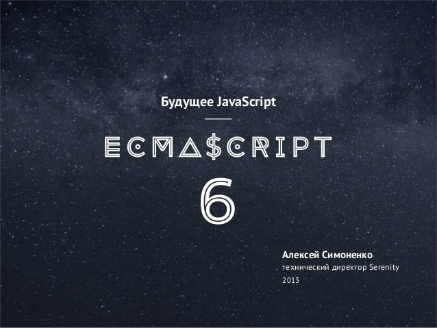 Будущее JavaScript  Алексей Симоненко технический директор Serenity 2013