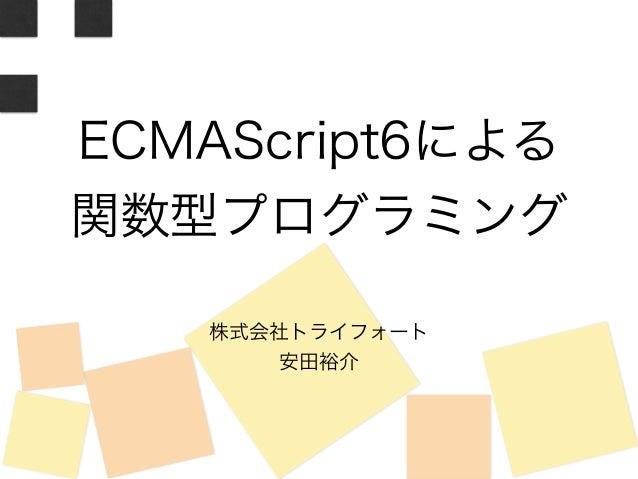 ECMAScript6による  関数型プログラミング  株式会社トライフォート  安田裕介