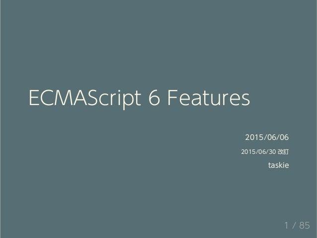ECMAScript 6 Features 2015/06/06 2015/06/30 改訂 taskie 1 / 85