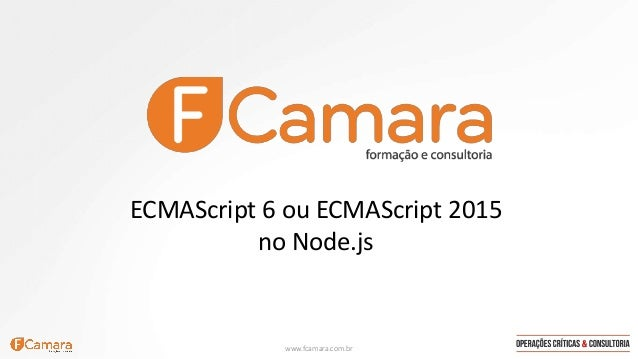 www.fcamara.com.br ECMAScript 6 ou ECMAScript 2015 no Node.js
