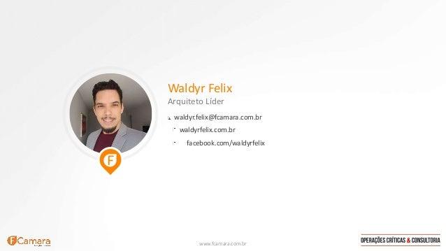www.fcamara.com.br Waldyr Felix Arquiteto Líder waldyr.felix@fcamara.com.br facebook.com/waldyrfelix waldyrfelix.com.br