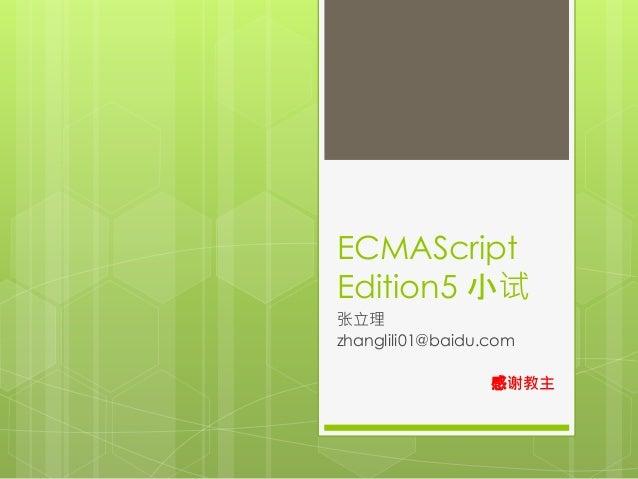 ECMAScript  Edition5 小试  张立理  zhanglili01@baidu.com  感谢教主