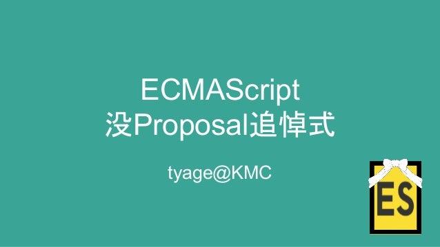 ECMAScript 没Proposal追悼式 tyage@KMC