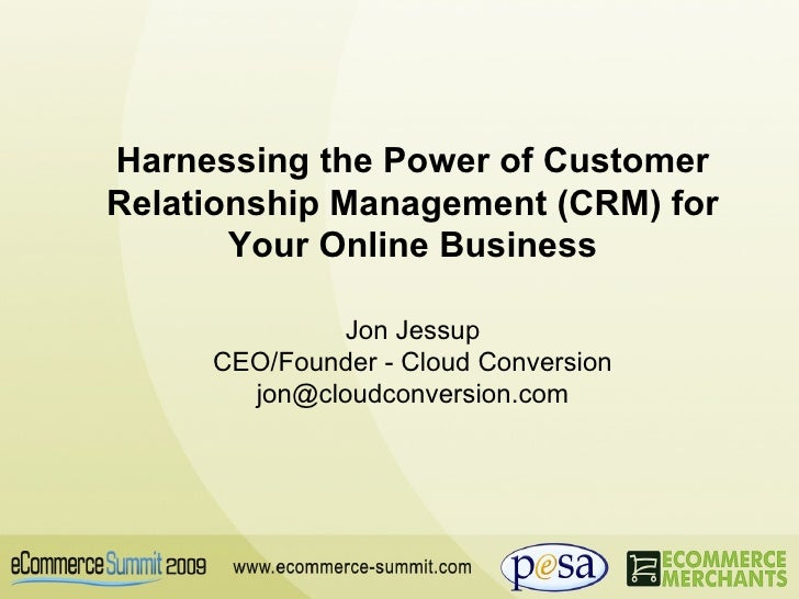 Harnessing the Power of Customer Relationship Management (CRM) for Your Online Business Jon Jessup CEO/Founder - Cloud Con...