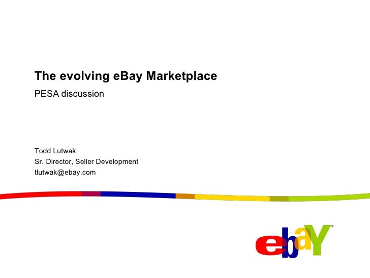 The evolving eBay Marketplace PESA discussion Todd Lutwak Sr. Director, Seller Development [email_address]