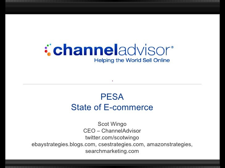 PESA State of E-commerce Scot Wingo CEO – ChannelAdvisor twitter.com/scotwingo ebaystrategies.blogs.com, csestrategies.com...