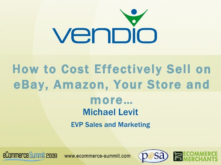 How to Cost Effectively Sell on eBay, Amazon, Your Store and more… Michael Levit EVP Sales and Marketing