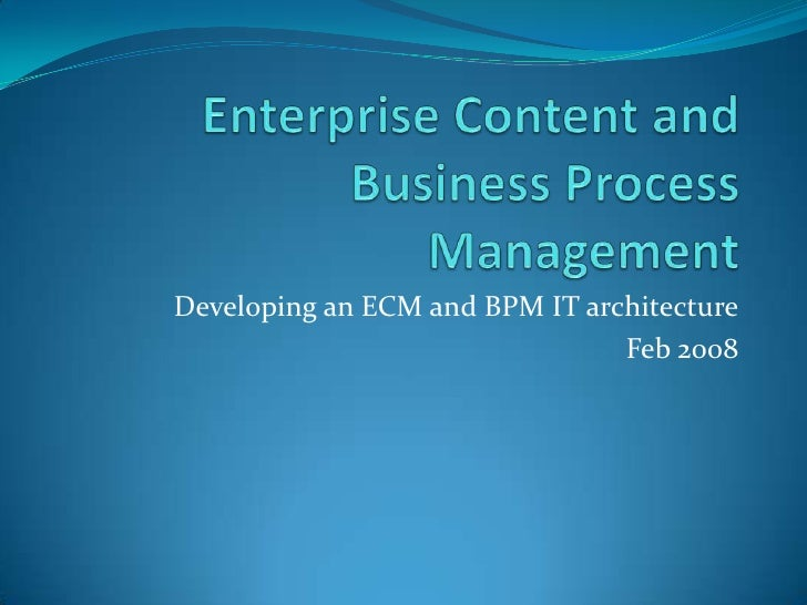 Enterprise Content and Business Process Management<br />Developing an ECM and BPM IT architecture<br />Feb 2008<br />