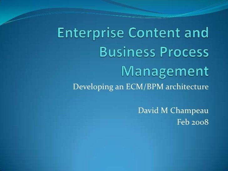 Enterprise Content and Business Process Management<br />Developing an ECM/BPM architecture<br />David M Champeau<br />Feb ...