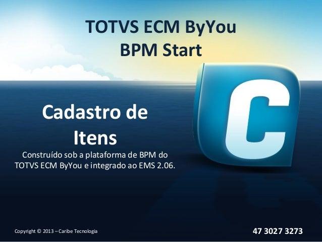 TOTVS ECM ByYouBPM StartCadastro deItensConstruído sob a plataforma de BPM doTOTVS ECM ByYou e integrado ao EMS 2.06.47 30...