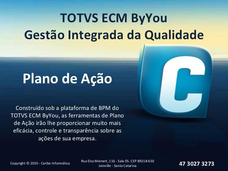 TOTVS ECM ByYou Gestão Integrada da Qualidade Plano de Ação Copyright © 2010 - Caribe Informática Rua Elza Meinert, 116 - ...