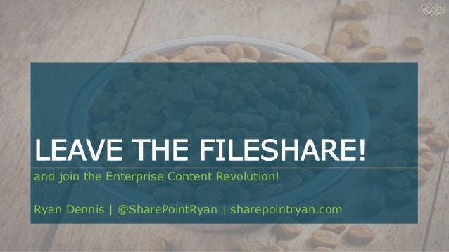 LEAVE THE FILESHARE! and join the Enterprise Content Revolution! Ryan Dennis | @SharePointRyan | sharepointryan.com