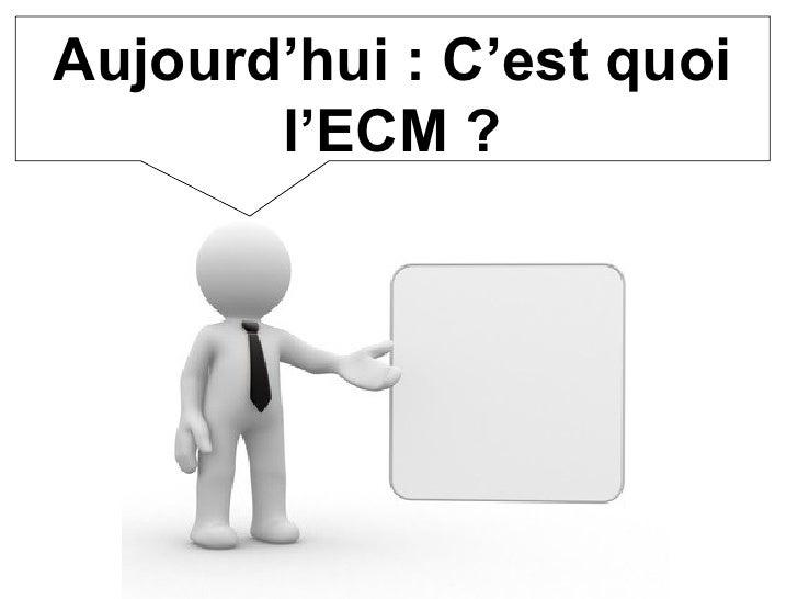 Aujourd'hui : C'est quoi l'ECM ?