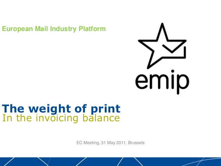 European Mail Industry Platform<br />The weight of print<br />In the invoicing balance<br />EC Meeting, 31 May 2011, Brus...