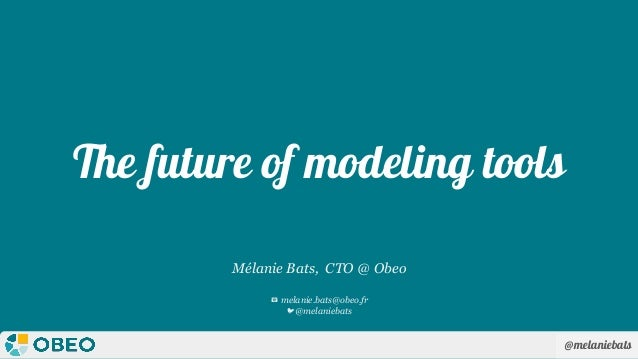 @melaniebats The future of modeling tools Mélanie Bats, CTO @ Obeo 📧 melanie.bats@obeo.fr 🐦@melaniebats