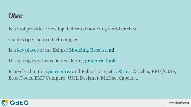 @melaniebats Obeo Is a tool provider : develop dedicated modeling workbenches Creates open source technologies Is a key pl...