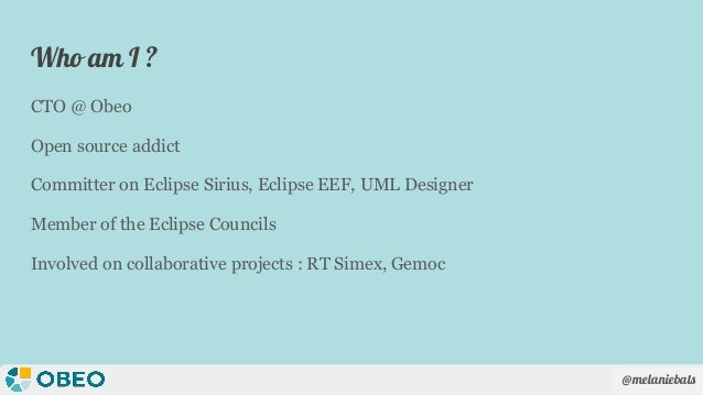 @melaniebats Who am I ? CTO @ Obeo Open source addict Committer on Eclipse Sirius, Eclipse EEF, UML Designer Member of the...