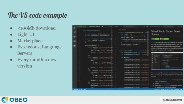 @melaniebats The VS code example ● <100Mb download ● Light UI ● Marketplace ● Extensions, Language Servers ● Every month a...