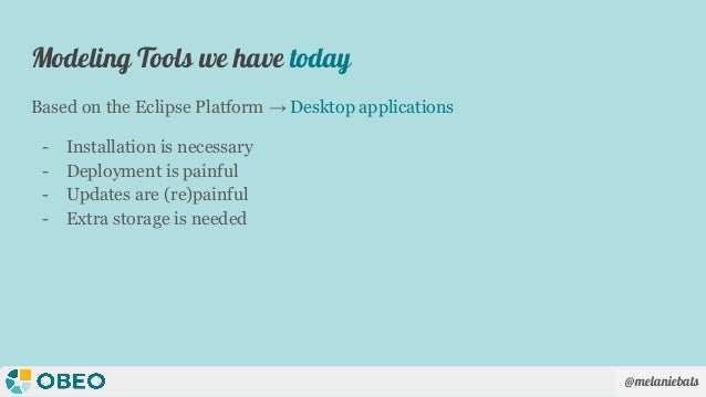@melaniebats Based on the Eclipse Platform → Desktop applications - Installation is necessary - Deployment is painful - Up...