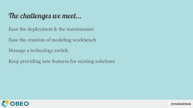 @melaniebats The challenges we meet... Ease the deployment & the maintenance Ease the creation of modeling workbench Manag...