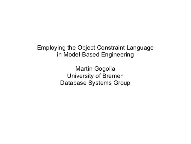 Employing the Object Constraint Language in Model-Based Engineering Martin Gogolla University of Bremen Database Systems G...