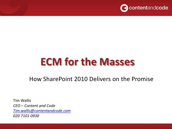 ECM for the Masses<br />How SharePoint 2010 Delivers on the Promise<br />Tim Wallis<br />CEO – Content and Code<br />Tim.w...
