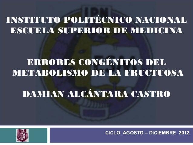 INSTITUTO POLITÉCNICO NACIONAL ESCUELA SUPERIOR DE MEDICINA   ERRORES CONGÉNITOS DEL METABOLISMO DE LA FRUCTUOSA  DAMIAN A...